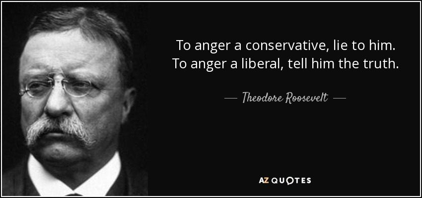 Teddy Roosevelt Quotes FACT CHECK: Teddy Roosevelt on Conservatives vs. Liberals Teddy Roosevelt Quotes