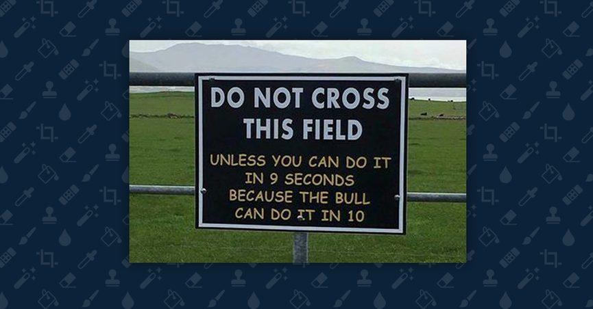 "Sign reading: ""Do not cross this field unless you can do it in 9 seconds because the bull can do it in 10"""