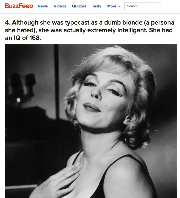Although she was typecast as a dumb blonde (a persona she hated), she was actually extremely intelligent. She had an IQ of 168.