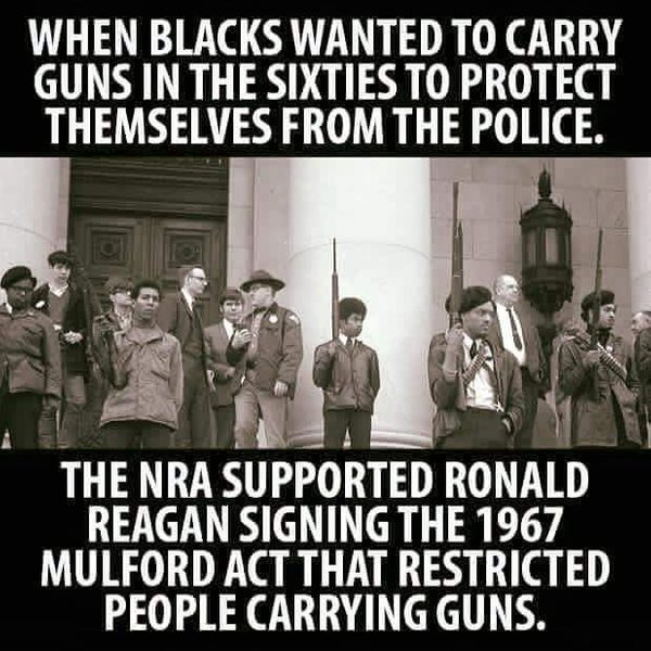 When blacks wanted to carry guns in the sixties to protect themselves from the police, the NRA supported Ronald Reagan signing the 1967 Mulford Act that restricted people carrying guns.