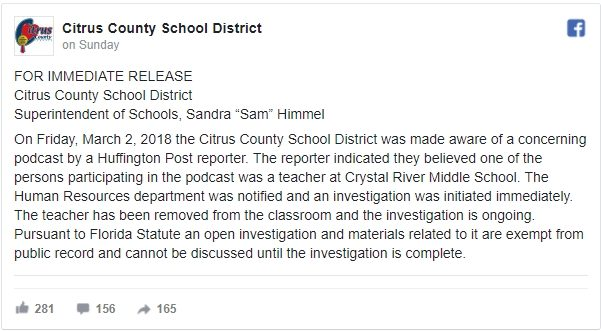On Friday, March 2, 2018 the Citrus County School District was made aware of a concerning podcast by a Huffington Post reporter. The reporter indicated they believed one of the persons participating in the podcast was a teacher at Crystal River Middle School. The Human Resources department was notified and an investigation was initiated immediately. The teacher has been removed from the classroom and the investigation is ongoing.