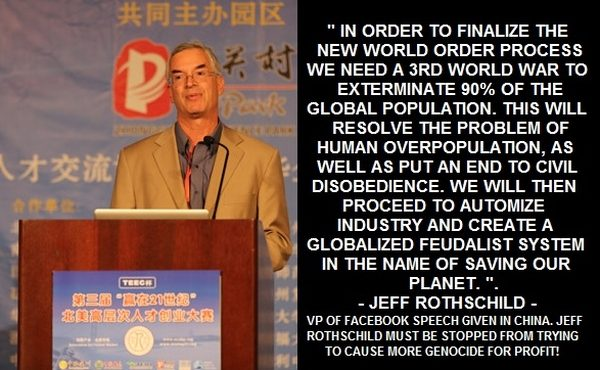 Jeff Rothschild: In order to finalize the New World Order process we need a 3rd world war to exterminate 90% of the world's population. This will resolve the problem of human overpopulation, as well as put an end to civil disobedience. We will then proceed to automize industry and create a globalized feudalist system in the name of saving our planet.