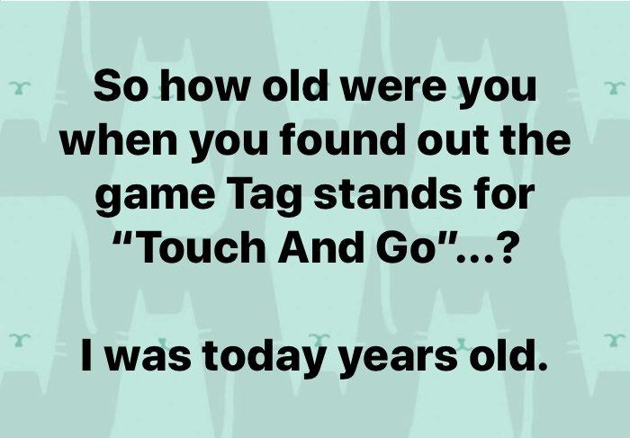 How old were you when you learned the game Tag actually stands for 'Touch And Go'? I was Today years old.