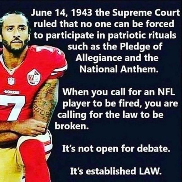 June 14, 1943 the Supreme Court ruled that no one can be forced to participate in patriotic rituals such as the Pledge of Allegiance and the National Anthem. When you call for an NFL player to be fired, you are calling for the law to be broken. It's not open for debate. It's established LAW.